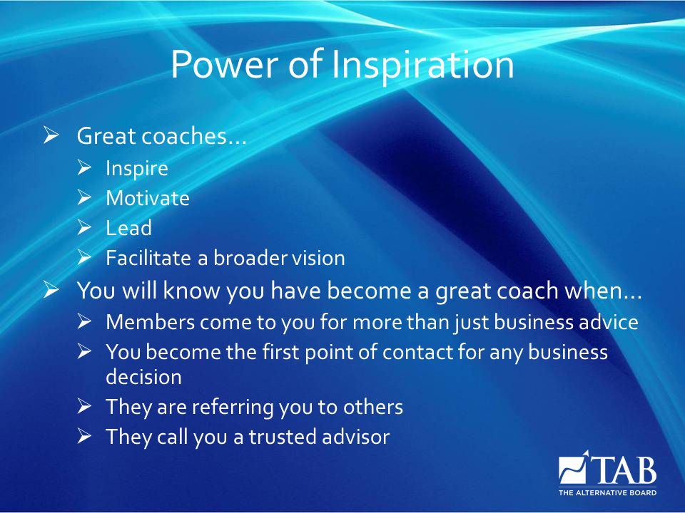 Power of Inspiration  Great coaches…  Inspire  Motivate  Lead  Facilitate a broader vision  You will know you have become a great coach when…  Members come to you for more than just business advice  You become the first point of contact for any business decision  They are referring you to others  They call you a trusted advisor