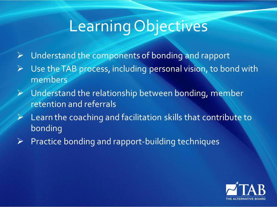 Learning Objectives  Understand the components of bonding and rapport  Use the TAB process, including personal vision, to bond with members  Understand the relationship between bonding, member retention and referrals  Learn the coaching and facilitation skills that contribute to bonding  Practice bonding and rapport-building techniques