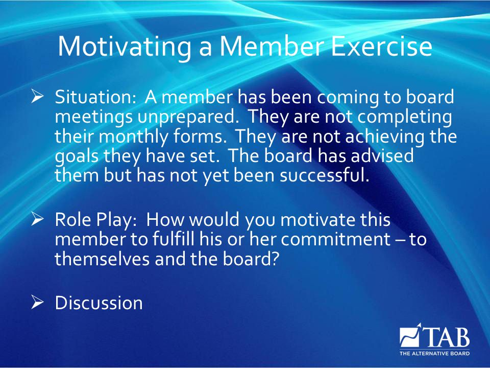 Motivating a Member Exercise  Situation: A member has been coming to board meetings unprepared.