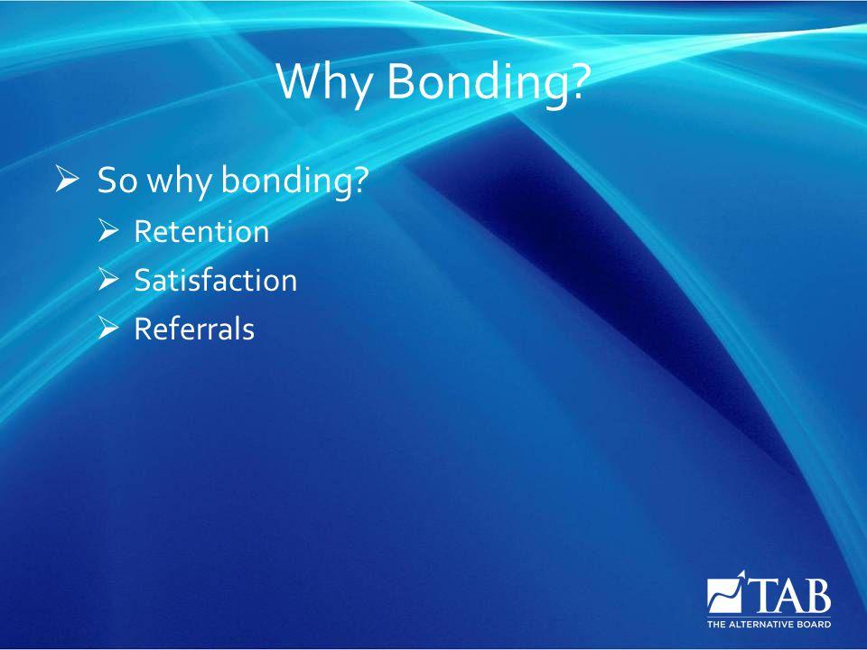 Why Bonding  So why bonding  Retention  Satisfaction  Referrals