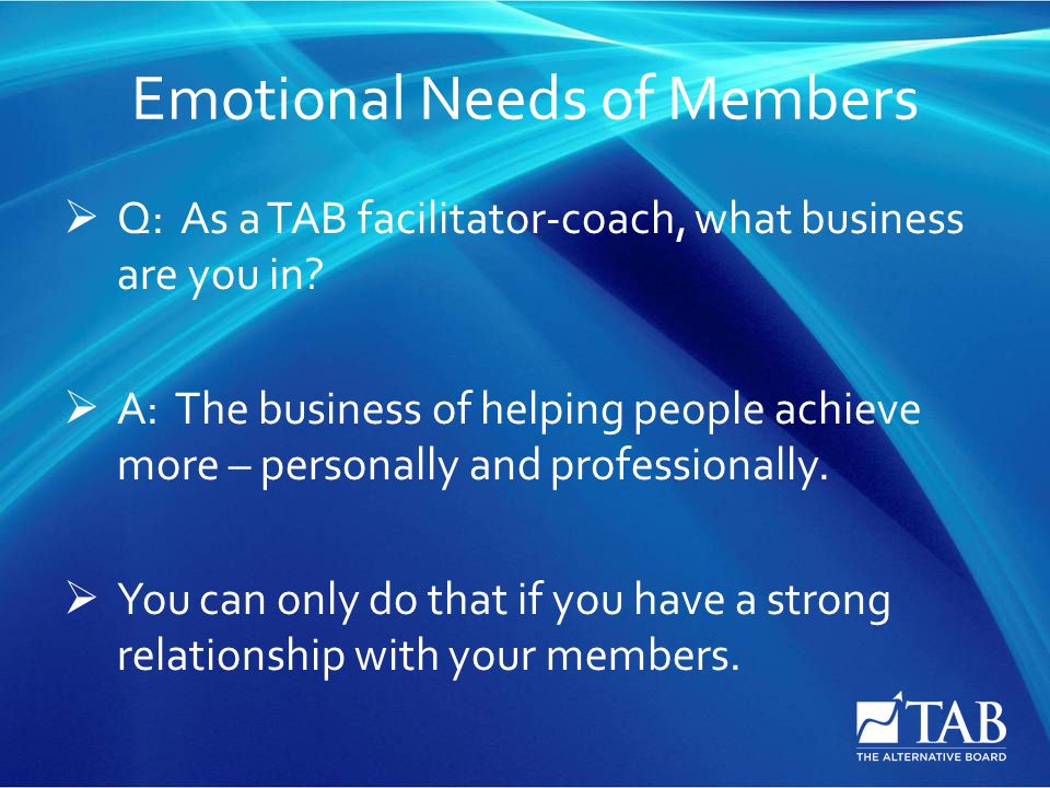 Emotional Needs of Members  Q: As a TAB facilitator-coach, what business are you in.