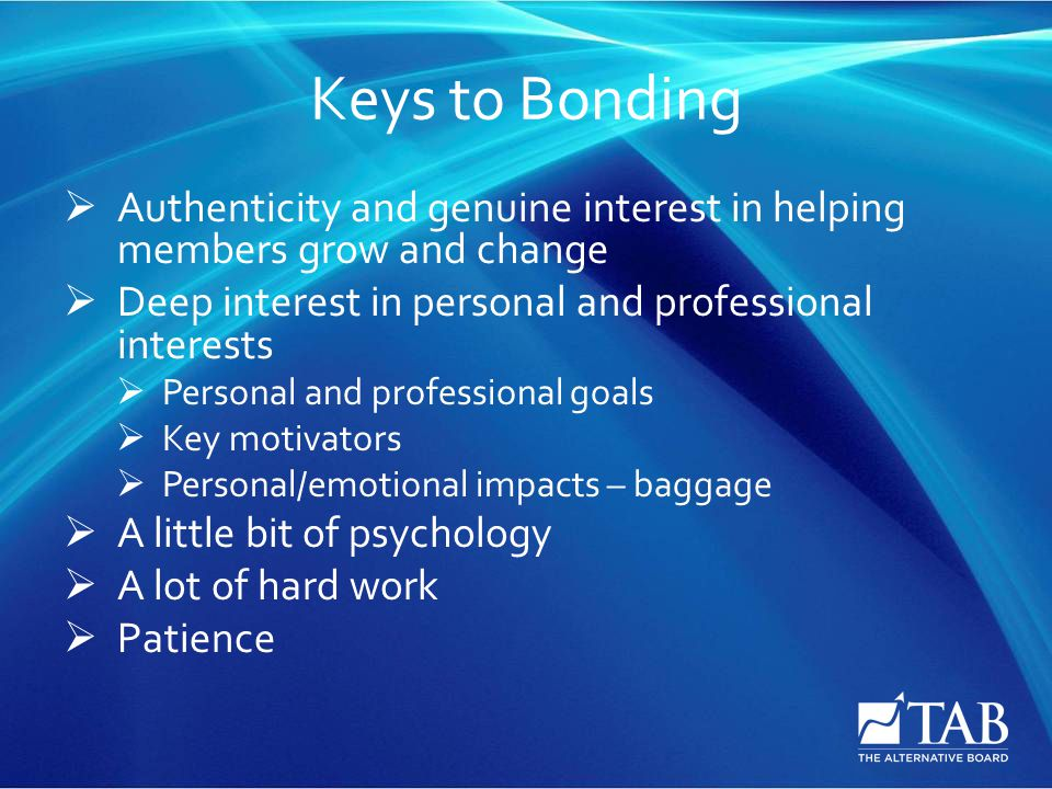Keys to Bonding  Authenticity and genuine interest in helping members grow and change  Deep interest in personal and professional interests  Personal and professional goals  Key motivators  Personal/emotional impacts – baggage  A little bit of psychology  A lot of hard work  Patience