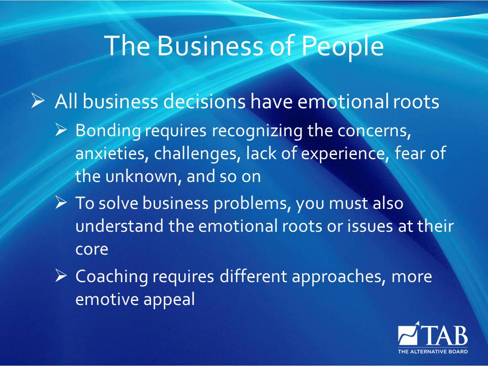 The Business of People  All business decisions have emotional roots  Bonding requires recognizing the concerns, anxieties, challenges, lack of experience, fear of the unknown, and so on  To solve business problems, you must also understand the emotional roots or issues at their core  Coaching requires different approaches, more emotive appeal