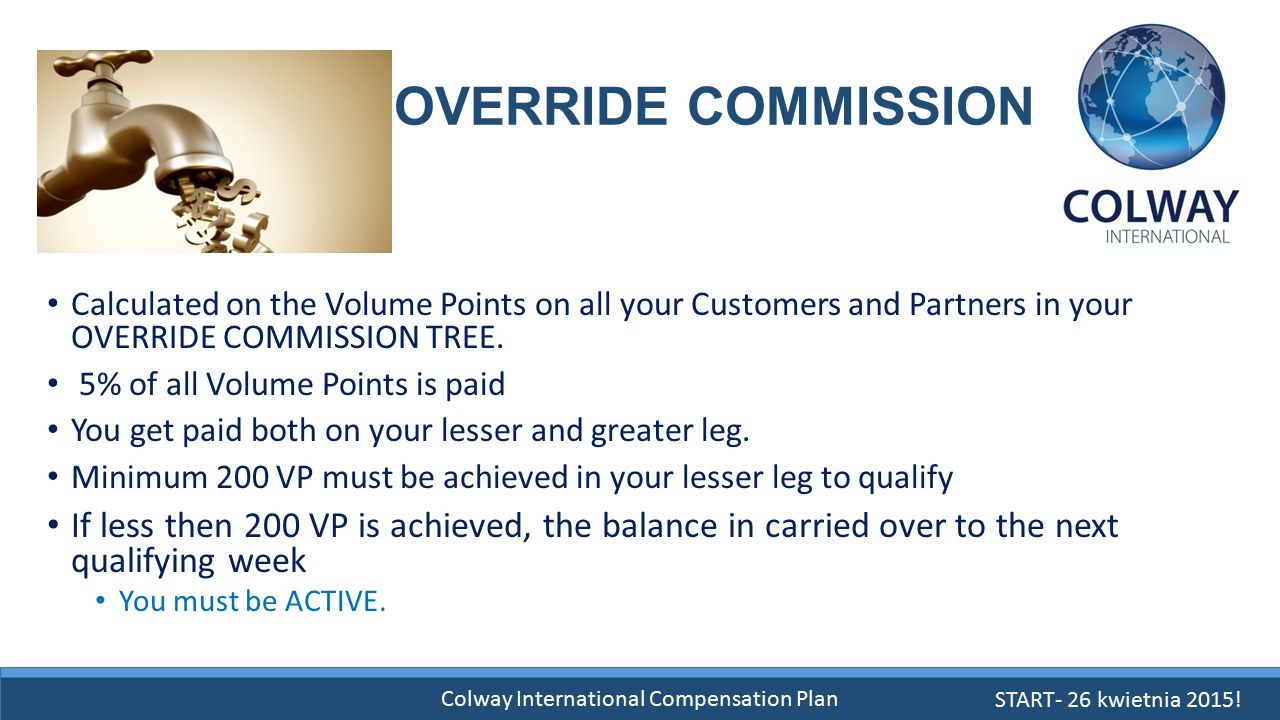 Colway International Compensation Plan OVERRIDE COMMISSION Calculated on the Volume Points on all your Customers and Partners in your OVERRIDE COMMISS