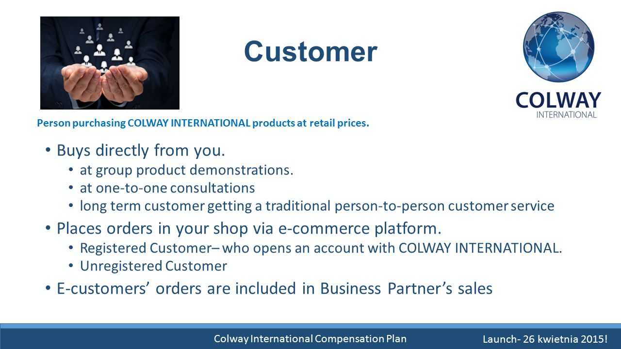 Colway International Compensation Plan Customer Buys directly from you. at group product demonstrations. at one-to-one consultations long term custome