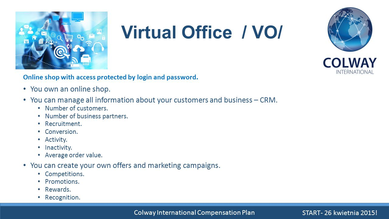 Colway International Compensation Plan Virtual Office / VO/ You own an online shop. You can manage all information about your customers and business –
