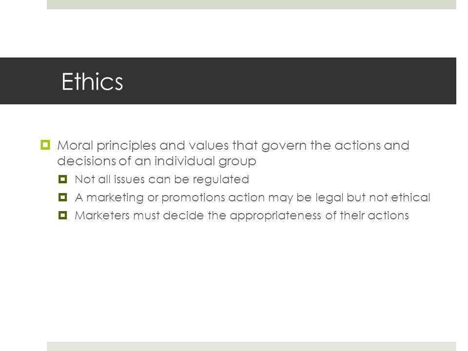 Ethics  Moral principles and values that govern the actions and decisions of an individual group  Not all issues can be regulated  A marketing or promotions action may be legal but not ethical  Marketers must decide the appropriateness of their actions