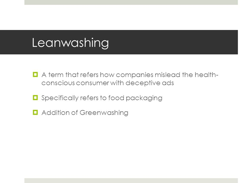Leanwashing  A term that refers how companies mislead the health- conscious consumer with deceptive ads  Specifically refers to food packaging  Addition of Greenwashing