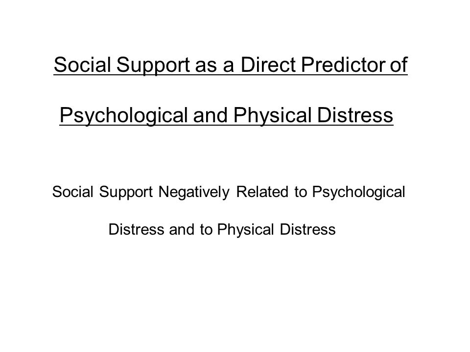 Social Support as a Direct Predictor of Psychological and Physical Distress Social Support Negatively Related to Psychological Distress and to Physical Distress