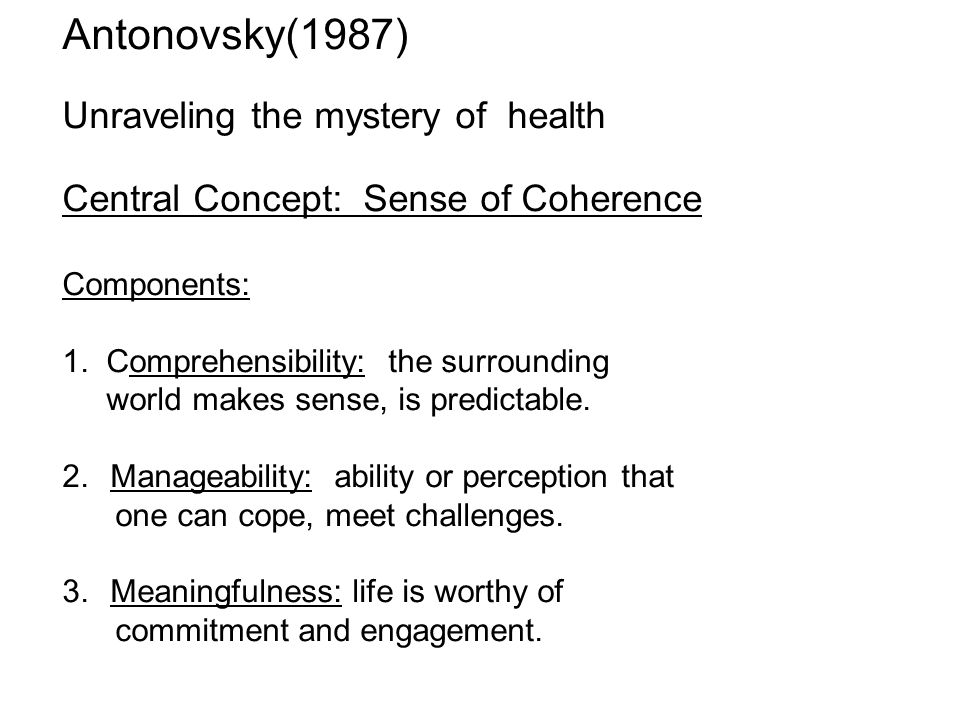 Antonovsky(1987) Unraveling the mystery of health Central Concept: Sense of Coherence Components: 1.