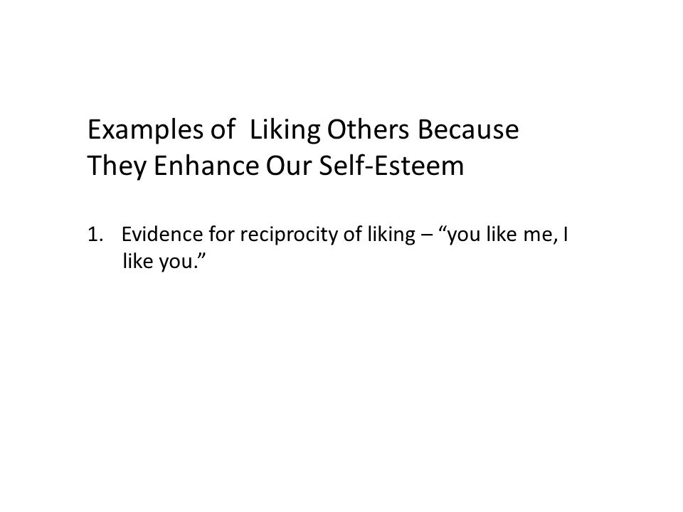 Examples of Liking Others Because They Enhance Our Self-Esteem 1.Evidence for reciprocity of liking – you like me, I like you.