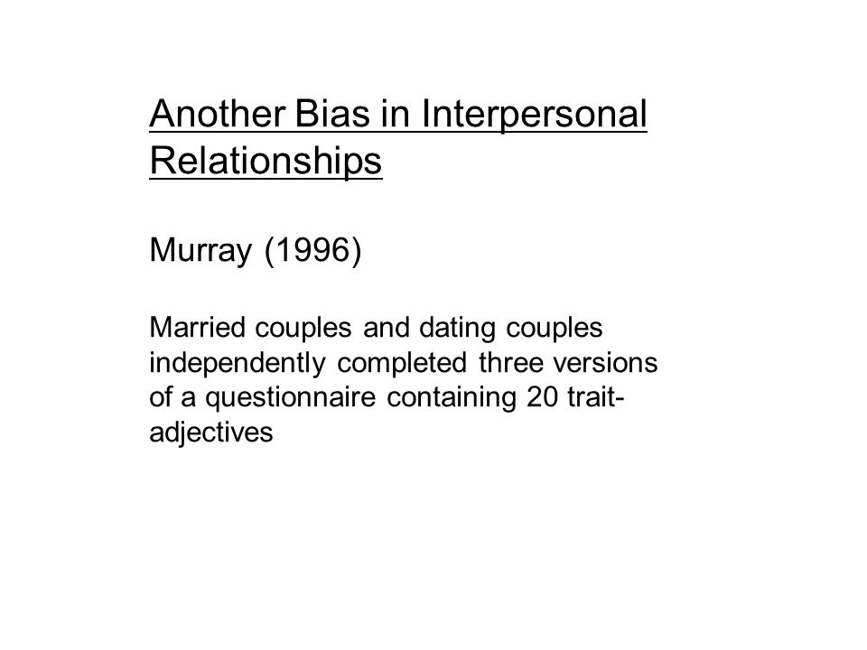 Another Bias in Interpersonal Relationships Murray (1996) Married couples and dating couples independently completed three versions of a questionnaire containing 20 trait- adjectives