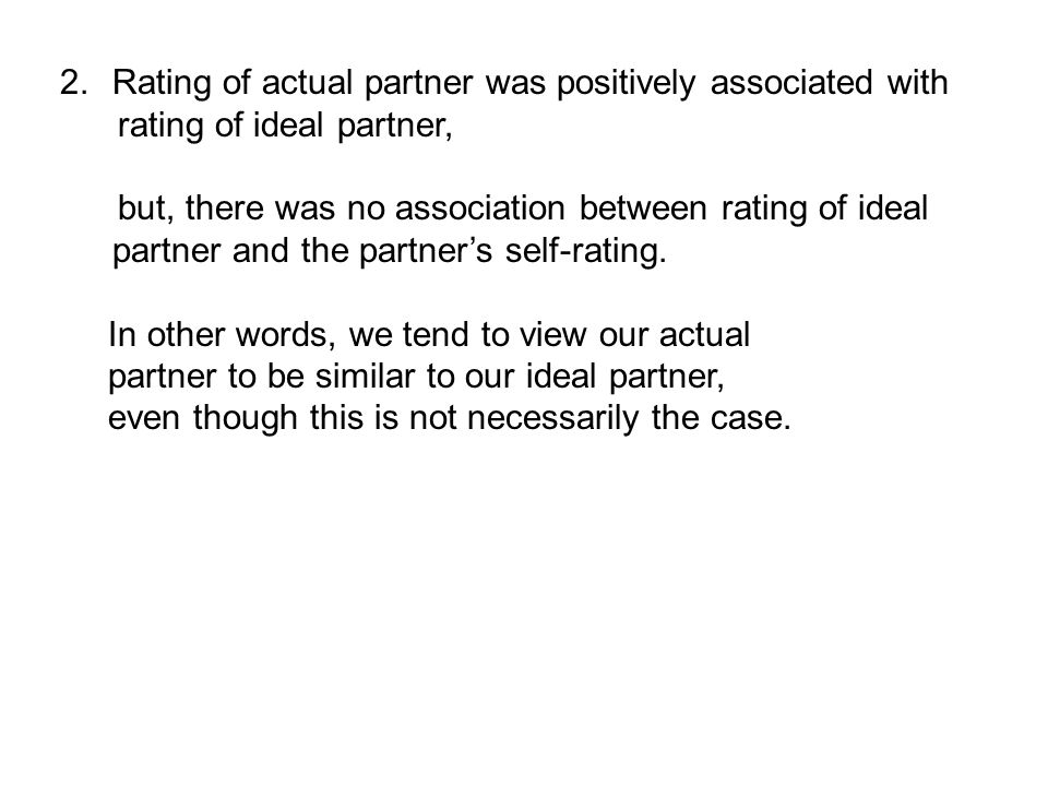 2.Rating of actual partner was positively associated with rating of ideal partner, but, there was no association between rating of ideal partner and the partner's self-rating.