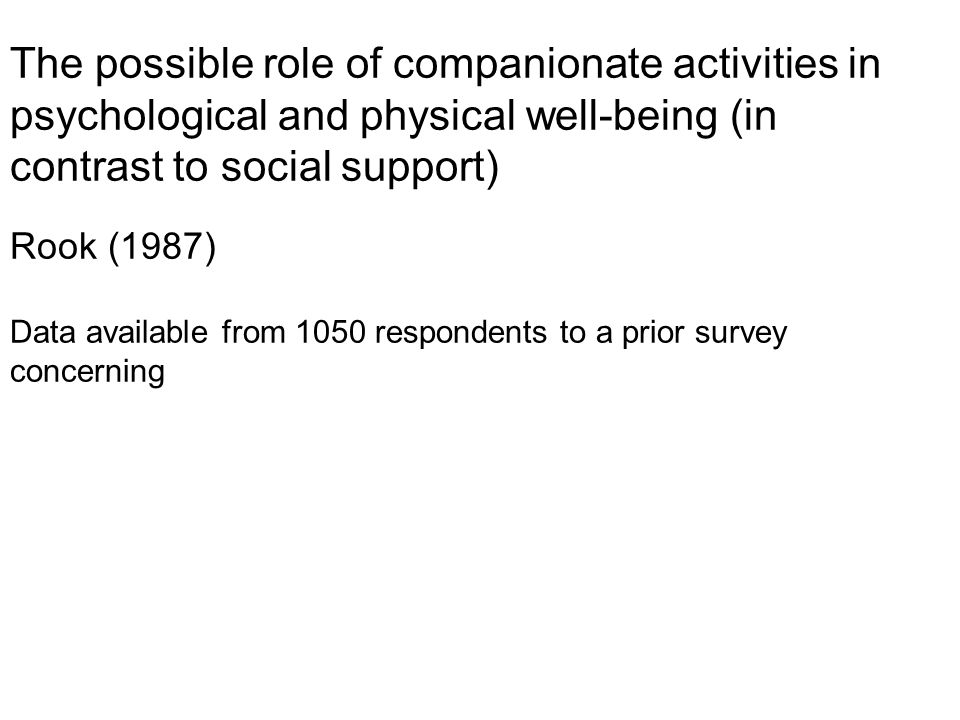 The possible role of companionate activities in psychological and physical well-being (in contrast to social support) Rook (1987) Data available from 1050 respondents to a prior survey concerning