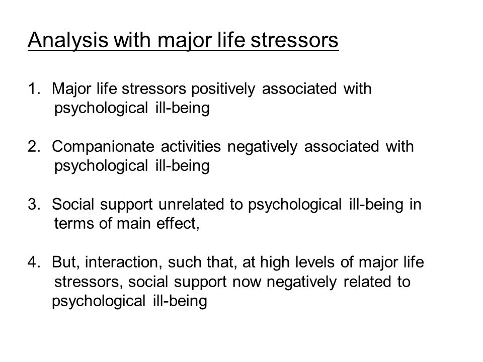 Analysis with major life stressors 1.Major life stressors positively associated with psychological ill-being 2.Companionate activities negatively associated with psychological ill-being 3.Social support unrelated to psychological ill-being in terms of main effect, 4.But, interaction, such that, at high levels of major life stressors, social support now negatively related to psychological ill-being