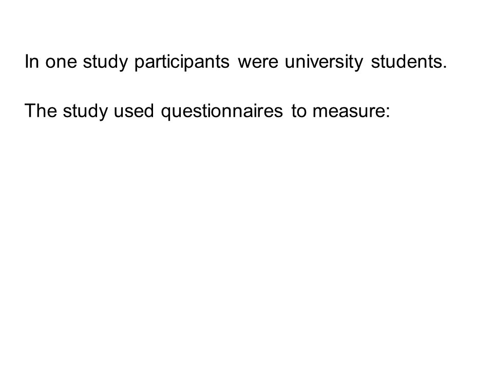 In one study participants were university students. The study used questionnaires to measure:
