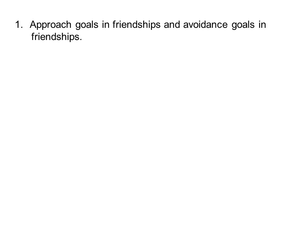 1.Approach goals in friendships and avoidance goals in friendships.