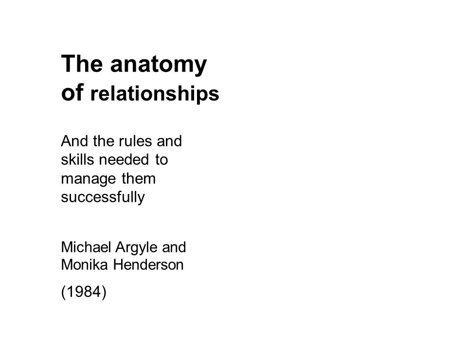 The anatomy of relationships And the rules and skills needed to manage them successfully Michael Argyle and Monika Henderson (1984)