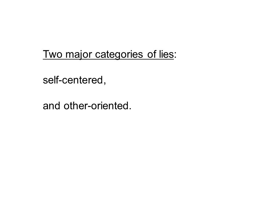 Two major categories of lies: self-centered, and other-oriented.