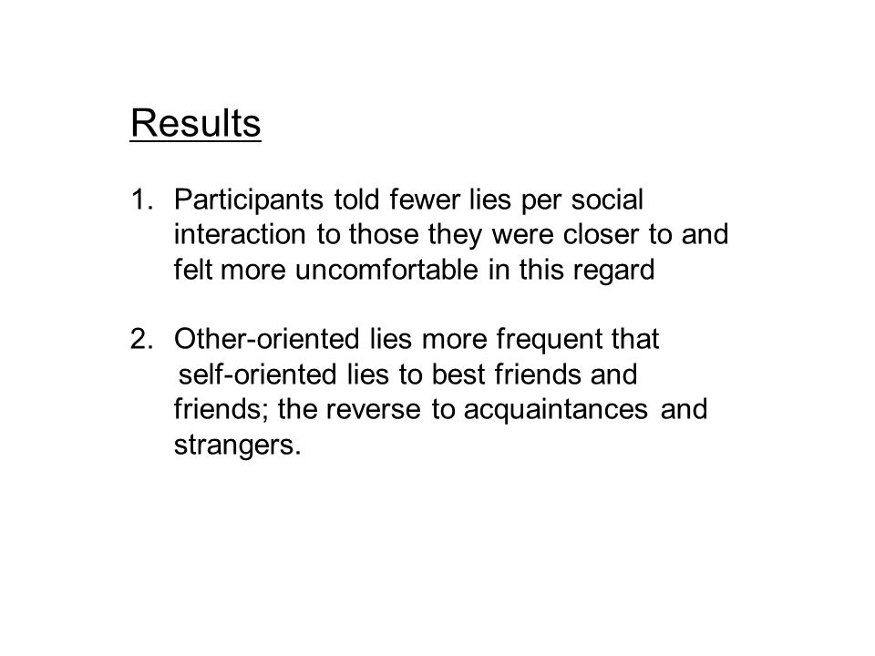 Results 1.Participants told fewer lies per social interaction to those they were closer to and felt more uncomfortable in this regard 2.Other-oriented lies more frequent that self-oriented lies to best friends and friends; the reverse to acquaintances and strangers.