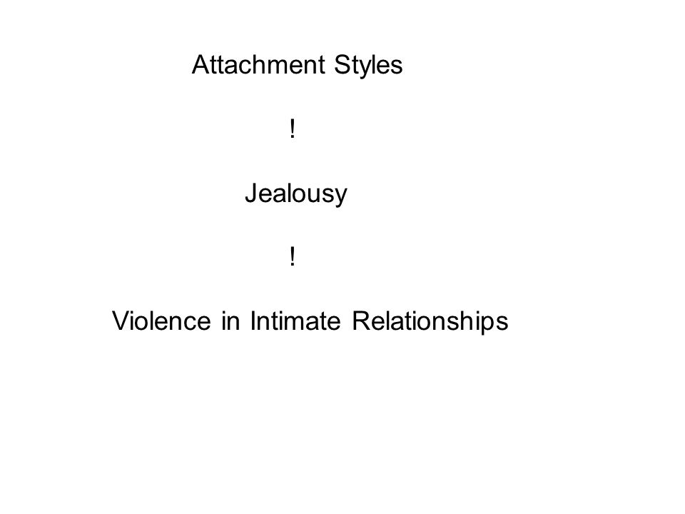 Attachment Styles ! Jealousy ! Violence in Intimate Relationships