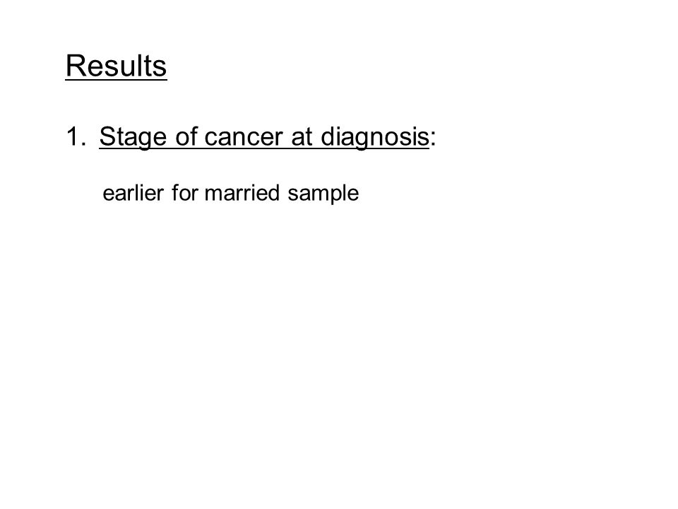 Results 1.Stage of cancer at diagnosis: earlier for married sample