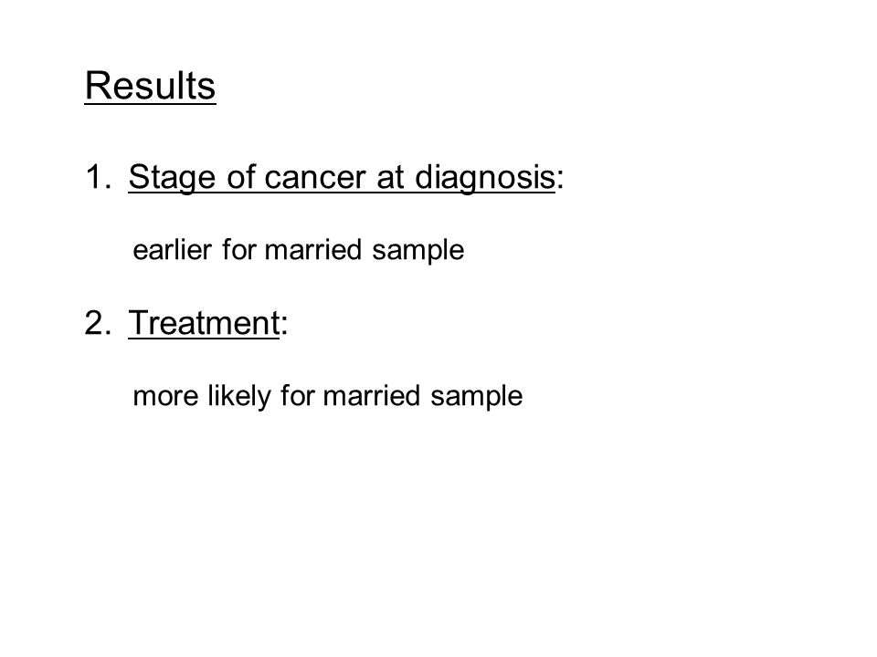 Results 1.Stage of cancer at diagnosis: earlier for married sample 2.Treatment: more likely for married sample