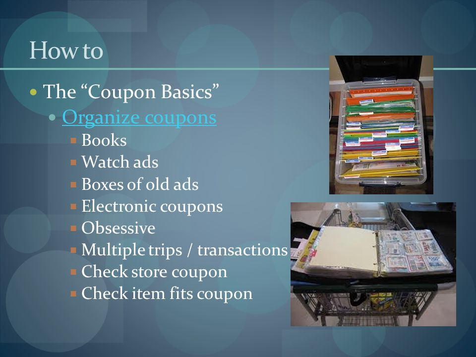How to The Coupon Basics Organize coupons  Books  Watch ads  Boxes of old ads  Electronic coupons  Obsessive  Multiple trips / transactions  Check store coupon  Check item fits coupon
