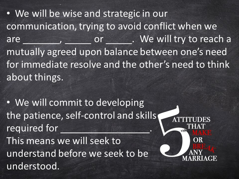 We will be wise and strategic in our communication, trying to avoid conflict when we are _______, _____ or _____.