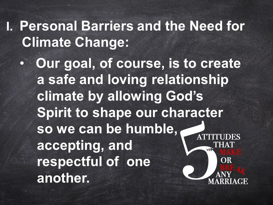 I. Personal Barriers and the Need for Climate Change: Our goal, of course, is to create a safe and loving relationship climate by allowing God's Spiri