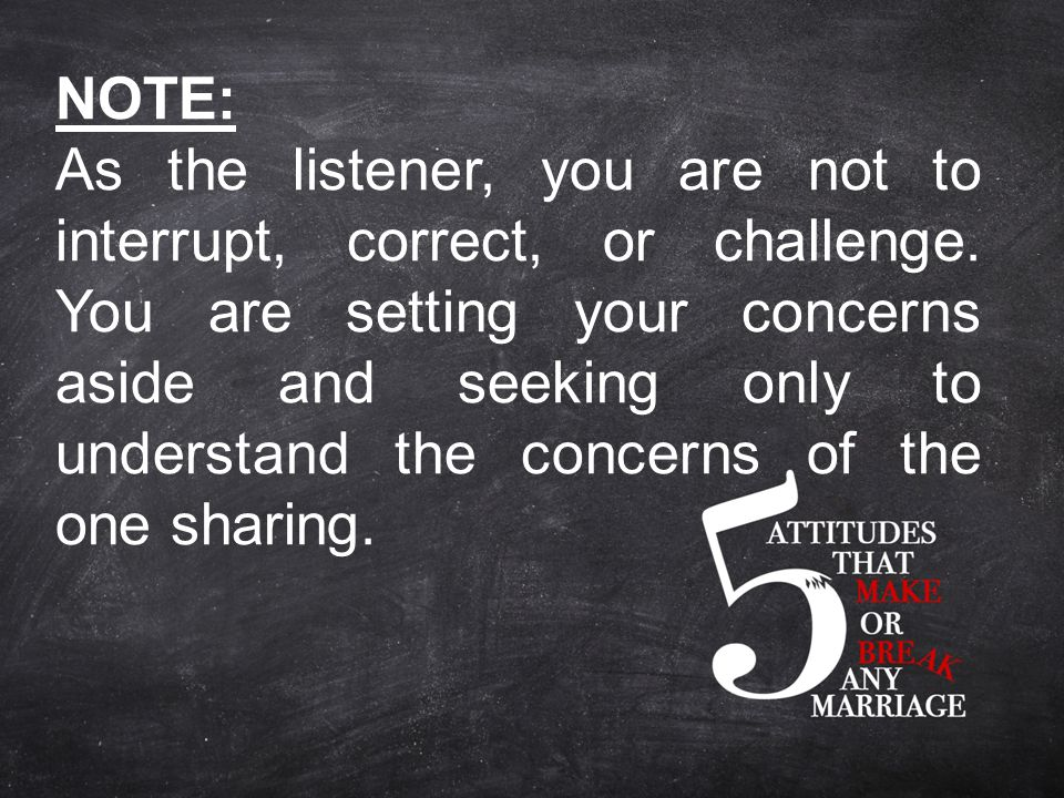 NOTE: As the listener, you are not to interrupt, correct, or challenge.