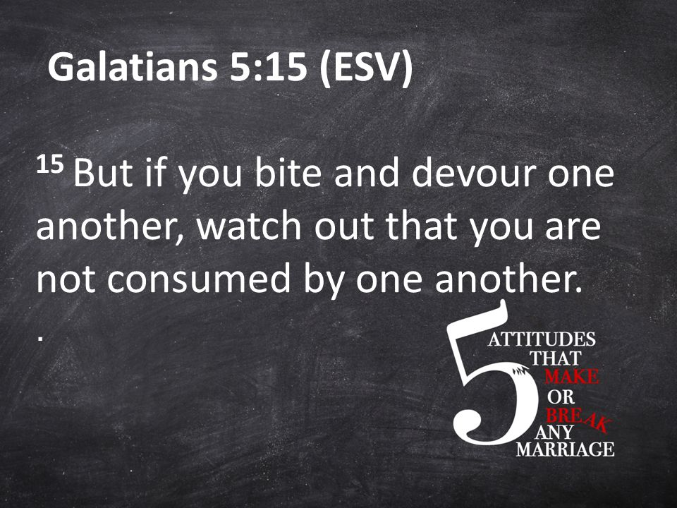 Galatians 5:15 (ESV) 15 But if you bite and devour one another, watch out that you are not consumed by one another..