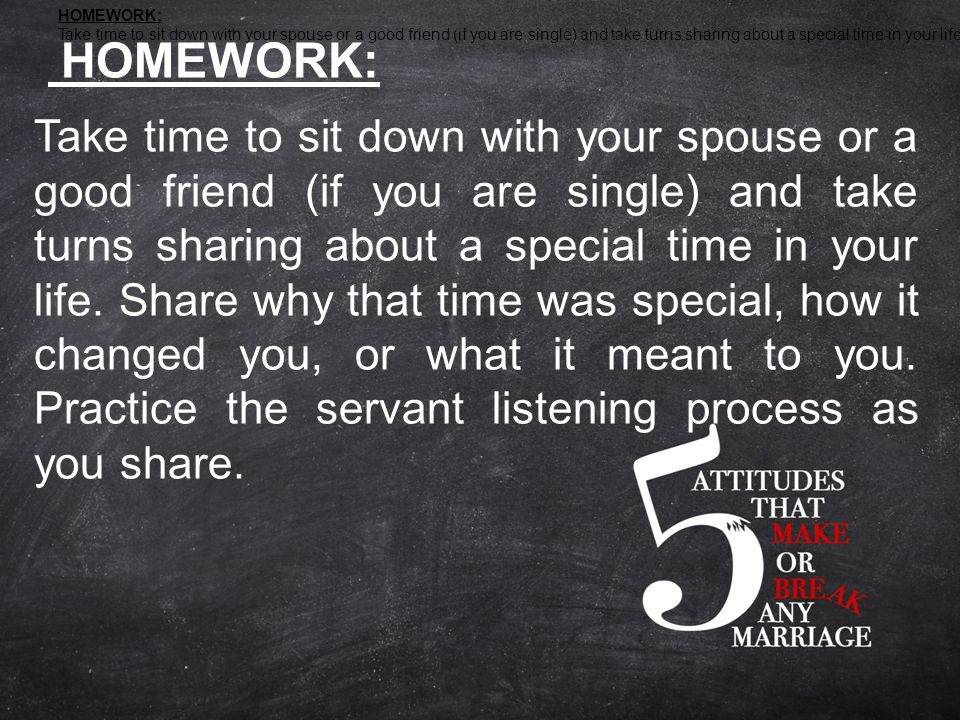 HOMEWORK: Take time to sit down with your spouse or a good friend (if you are single) and take turns sharing about a special time in your life.