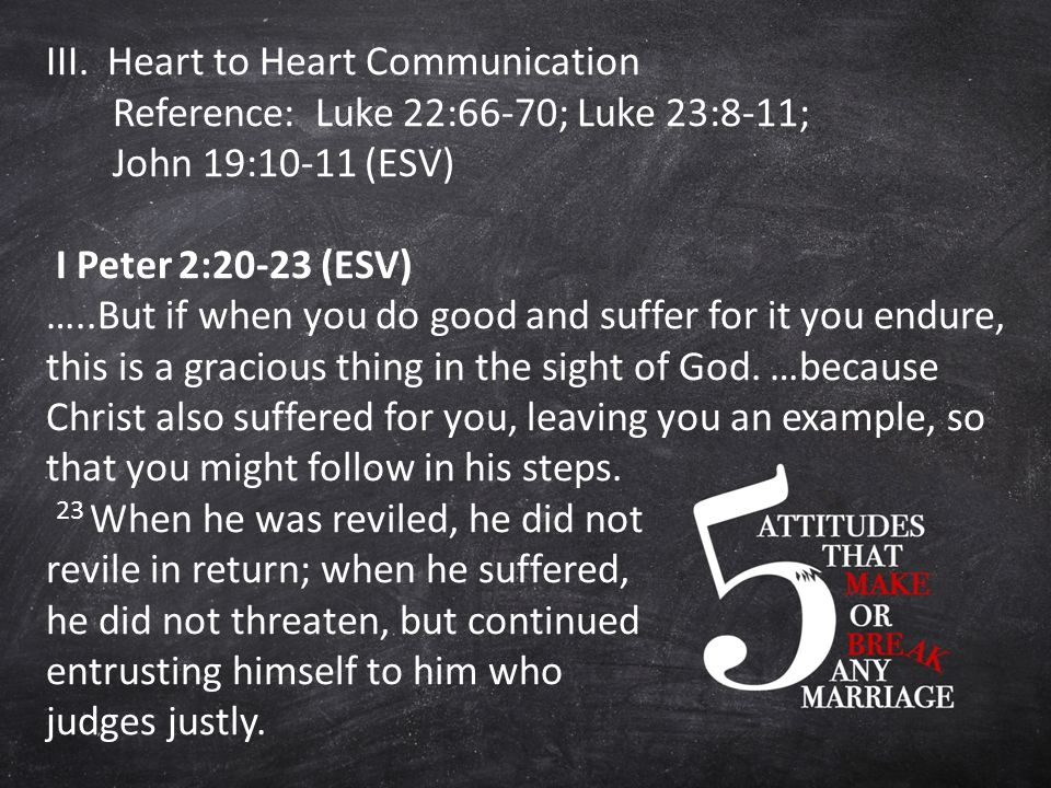 III. Heart to Heart Communication Reference: Luke 22:66-70; Luke 23:8-11; John 19:10-11 (ESV) I Peter 2:20-23 (ESV) …..But if when you do good and suf