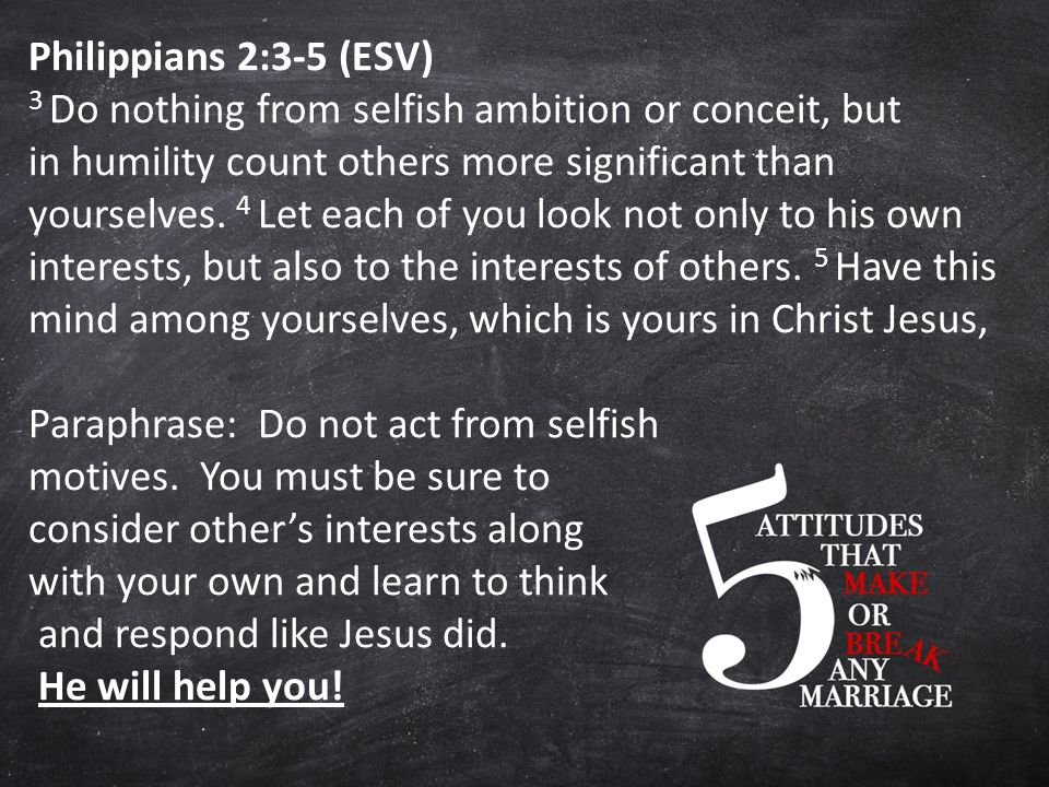 Philippians 2:3-5 (ESV) 3 Do nothing from selfish ambition or conceit, but in humility count others more significant than yourselves.