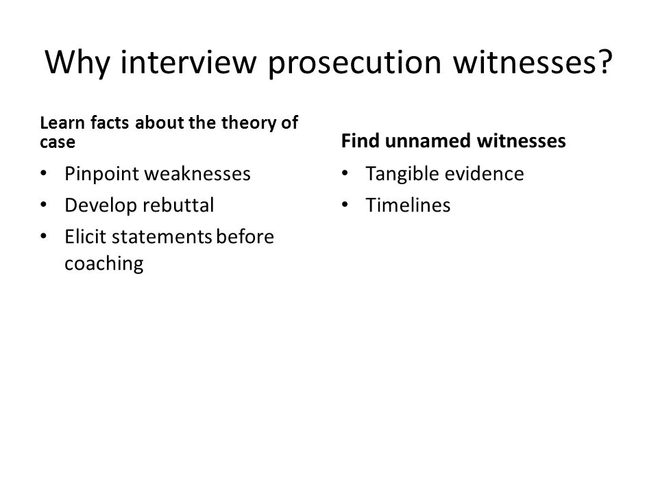 Why interview prosecution witnesses? Learn facts about the theory of case Pinpoint weaknesses Develop rebuttal Elicit statements before coaching Find