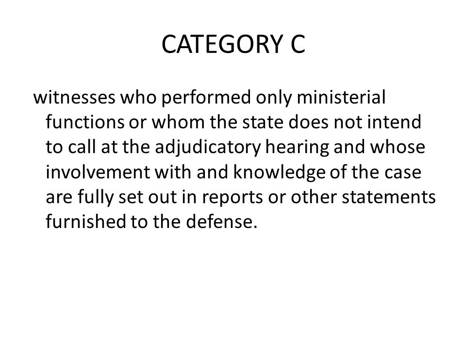CATEGORY C witnesses who performed only ministerial functions or whom the state does not intend to call at the adjudicatory hearing and whose involvem