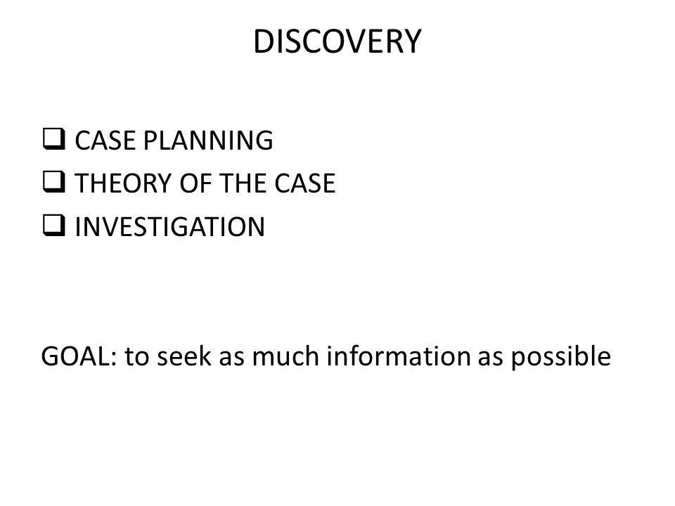 DISCOVERY  CASE PLANNING  THEORY OF THE CASE  INVESTIGATION GOAL: to seek as much information as possible