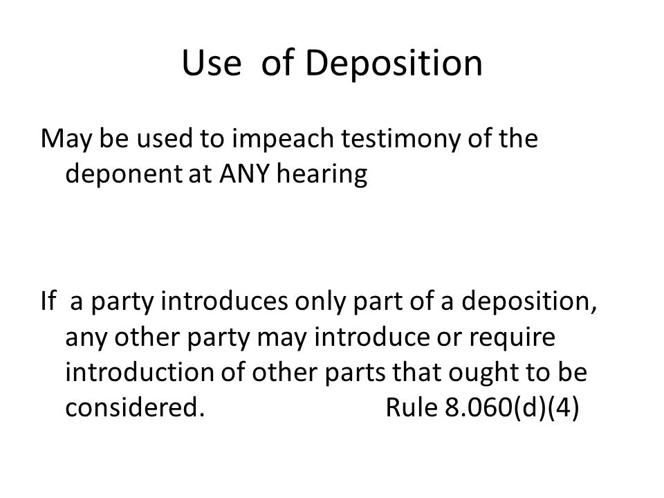 Use of Deposition May be used to impeach testimony of the deponent at ANY hearing If a party introduces only part of a deposition, any other party may