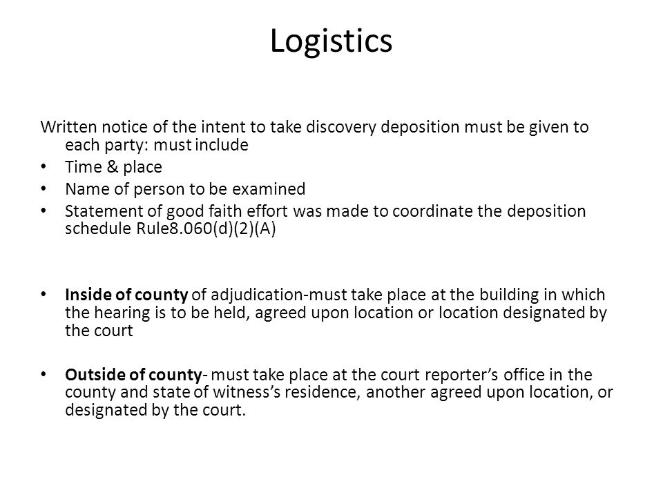 Logistics Written notice of the intent to take discovery deposition must be given to each party: must include Time & place Name of person to be examin