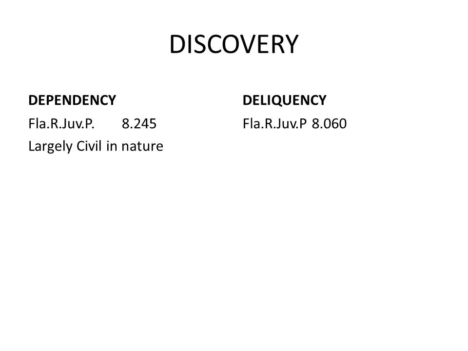 DISCOVERY DEPENDENCY Fla.R.Juv.P. 8.245 Largely Civil in nature DELIQUENCY Fla.R.Juv.P 8.060