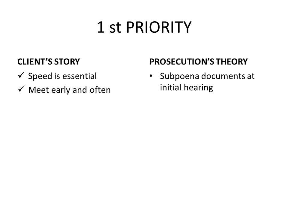 1 st PRIORITY CLIENT'S STORY Speed is essential Meet early and often PROSECUTION'S THEORY Subpoena documents at initial hearing