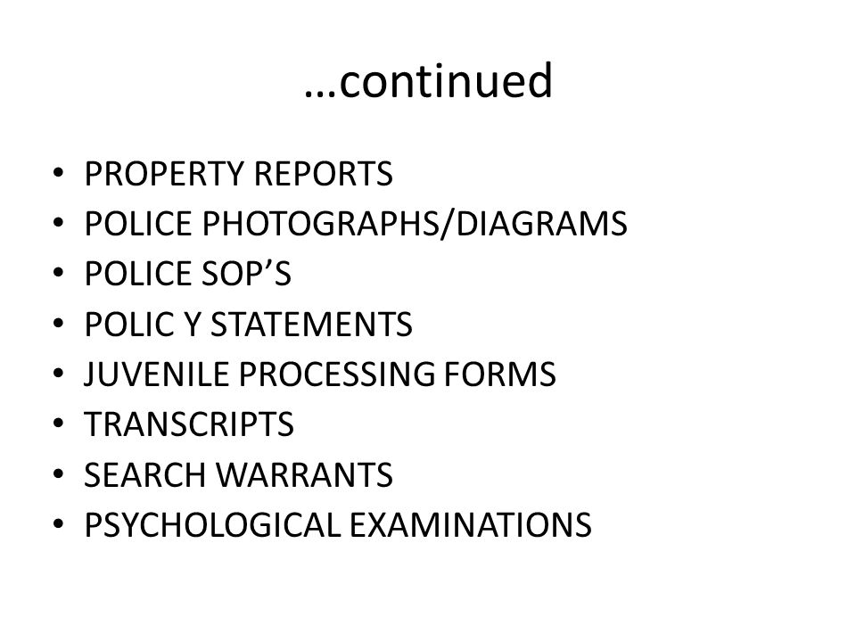 …continued PROPERTY REPORTS POLICE PHOTOGRAPHS/DIAGRAMS POLICE SOP'S POLIC Y STATEMENTS JUVENILE PROCESSING FORMS TRANSCRIPTS SEARCH WARRANTS PSYCHOLO