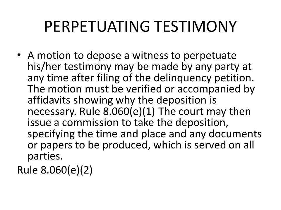 PERPETUATING TESTIMONY A motion to depose a witness to perpetuate his/her testimony may be made by any party at any time after filing of the delinquen
