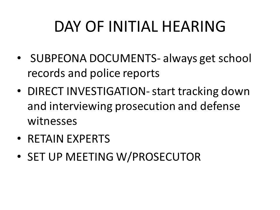 DAY OF INITIAL HEARING SUBPEONA DOCUMENTS- always get school records and police reports DIRECT INVESTIGATION- start tracking down and interviewing pro