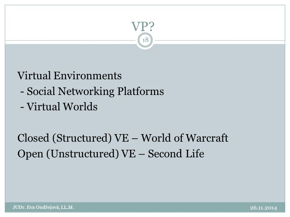 Virtual Environments - Social Networking Platforms - Virtual Worlds Closed (Structured) VE – World of Warcraft Open (Unstructured) VE – Second Life VP