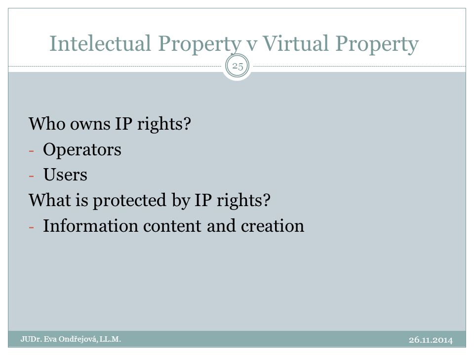Who owns IP rights? - Operators - Users What is protected by IP rights? - Information content and creation Intelectual Property v Virtual Property 26.