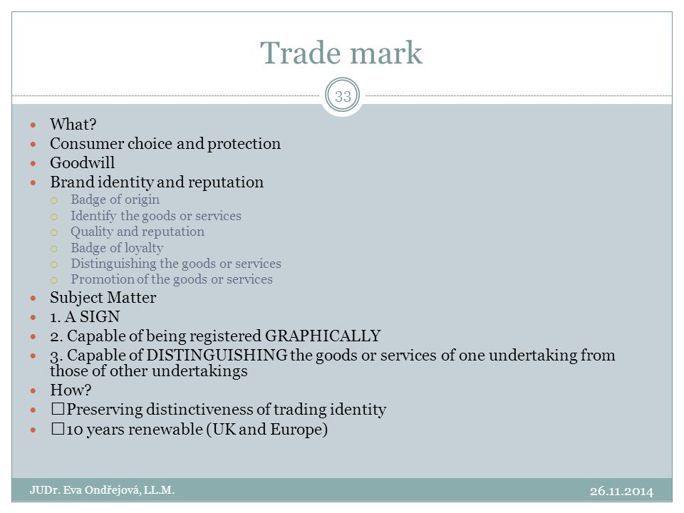 Trade mark 26.11.2014 JUDr. Eva Ondřejová, LL.M. 33 What? Consumer choice and protection Goodwill Brand identity and reputation  Badge of origin  Id