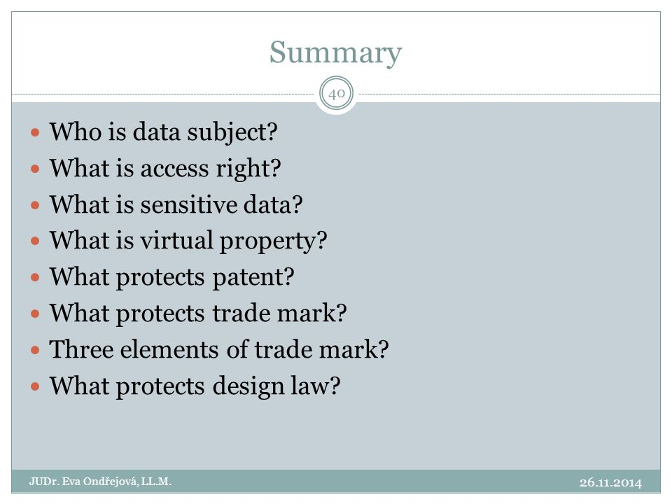 Summary 26.11.2014 JUDr. Eva Ondřejová, LL.M. 40 Who is data subject? What is access right? What is sensitive data? What is virtual property? What pro