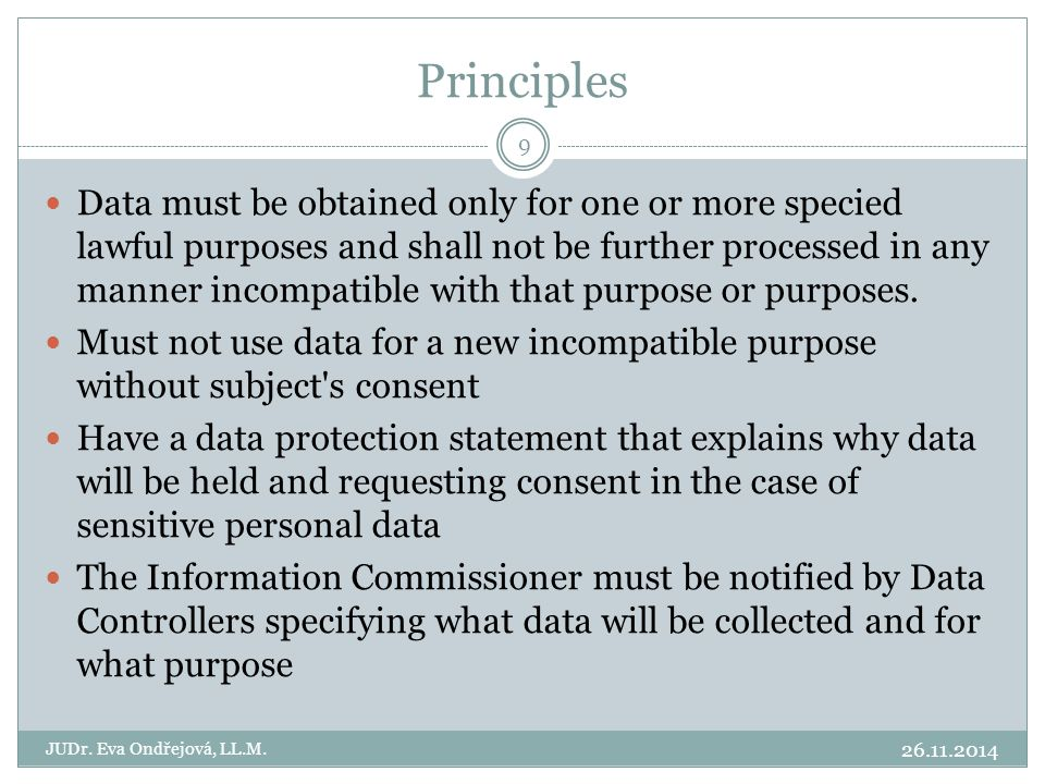 Principles 26.11.2014 JUDr. Eva Ondřejová, LL.M. 9 Data must be obtained only for one or more specied lawful purposes and shall not be further process